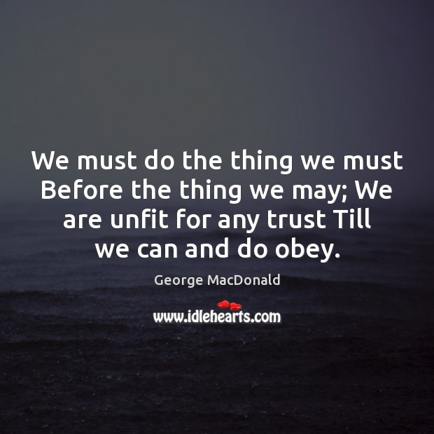 We must do the thing we must Before the thing we may; George MacDonald Picture Quote