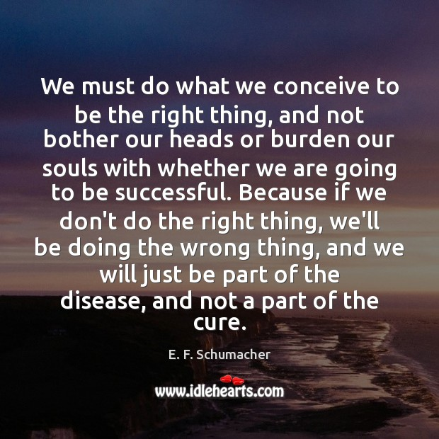 We must do what we conceive to be the right thing, and To Be Successful Quotes Image