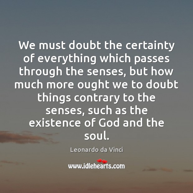 We must doubt the certainty of everything which passes through the senses, Leonardo da Vinci Picture Quote