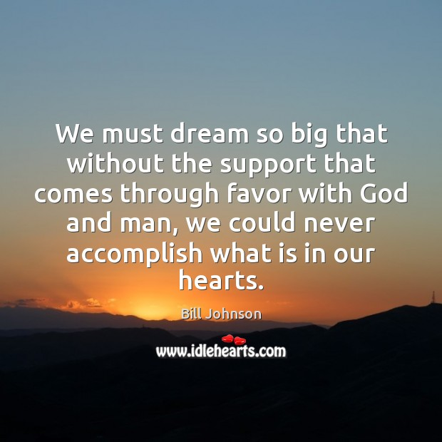 We must dream so big that without the support that comes through Bill Johnson Picture Quote