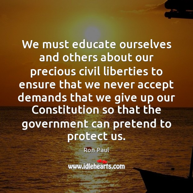 We must educate ourselves and others about our precious civil liberties to Ron Paul Picture Quote
