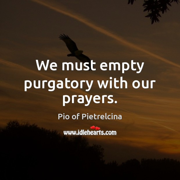 We must empty purgatory with our prayers. Pio of Pietrelcina Picture Quote