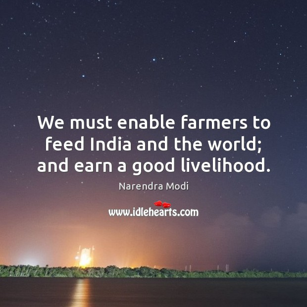 Image, We must enable farmers to feed India and the world; and earn a good livelihood.