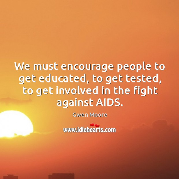 We must encourage people to get educated, to get tested, to get involved in the fight against aids. Image