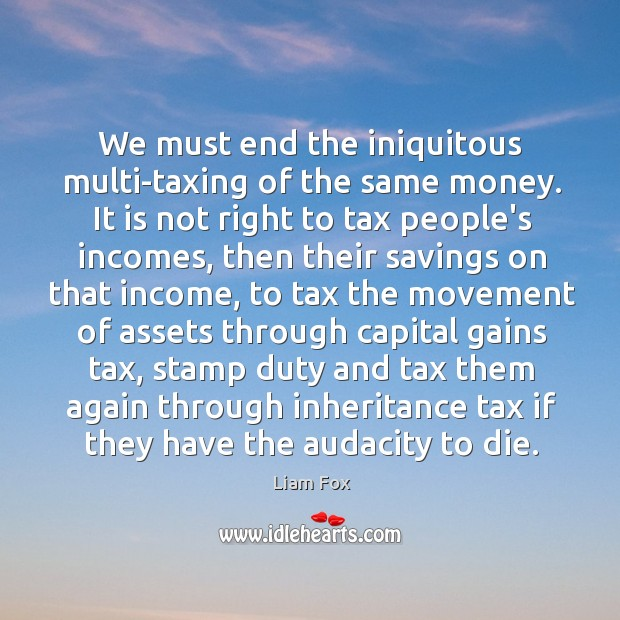 We must end the iniquitous multi-taxing of the same money. It is Image