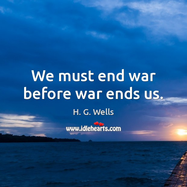 We must end war before war ends us. H. G. Wells Picture Quote