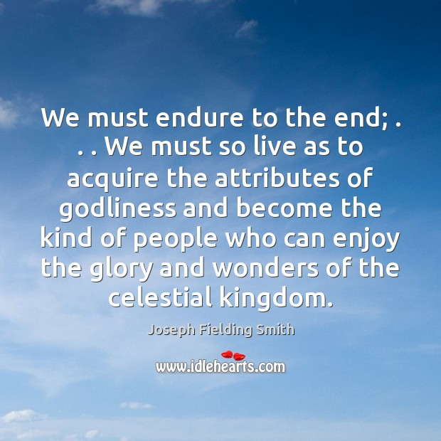 We must endure to the end; . . . We must so live as to Image