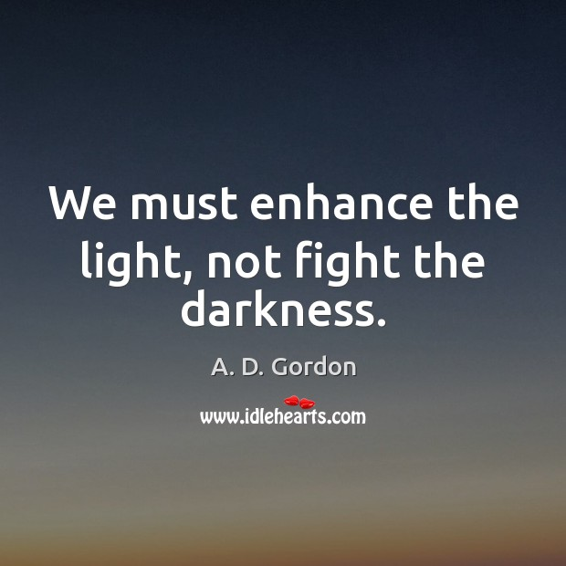 Image, We must enhance the light, not fight the darkness.
