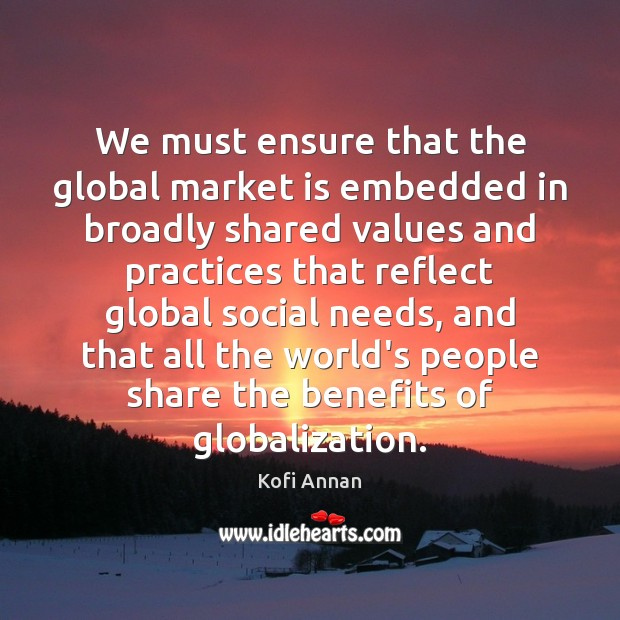 We must ensure that the global market is embedded in broadly shared Kofi Annan Picture Quote