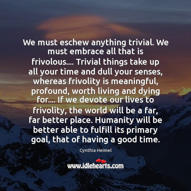 Image, We must eschew anything trivial. We must embrace all that is frivolous….