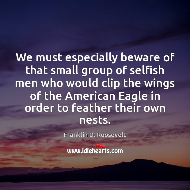 Image, We must especially beware of that small group of selfish men who