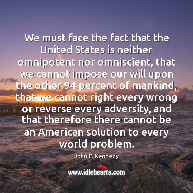 Image, We must face the fact that the United States is neither omnipotent
