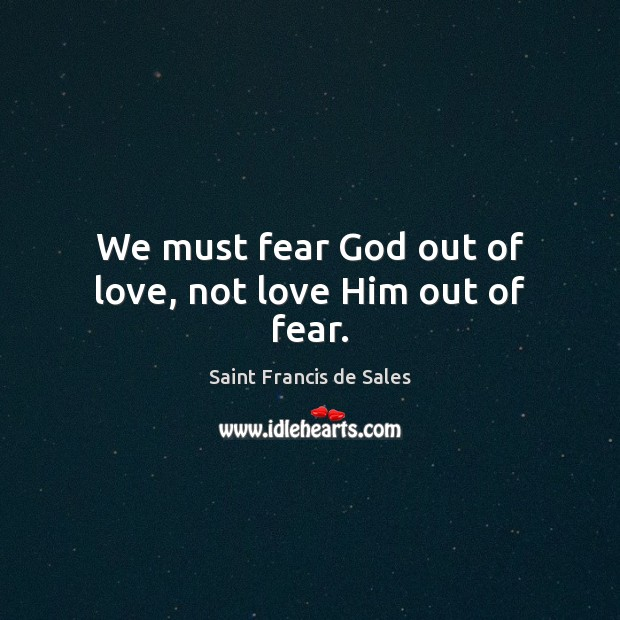 We must fear God out of love, not love Him out of fear. Saint Francis de Sales Picture Quote