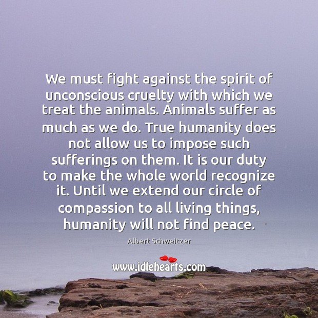 We must fight against the spirit of unconscious cruelty with which we Albert Schweitzer Picture Quote