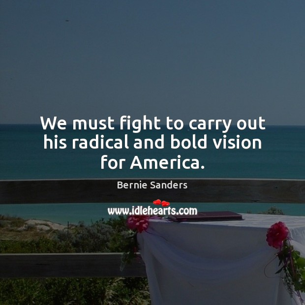 We must fight to carry out his radical and bold vision for America. Bernie Sanders Picture Quote
