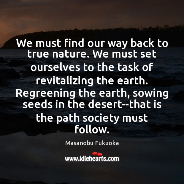 We must find our way back to true nature. We must set Masanobu Fukuoka Picture Quote