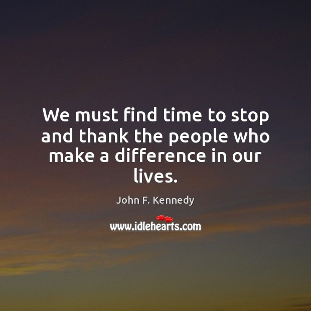 John F Kennedy Gratitude Quote: John F. Kennedy Picture Quote: We Must Find Time To Stop