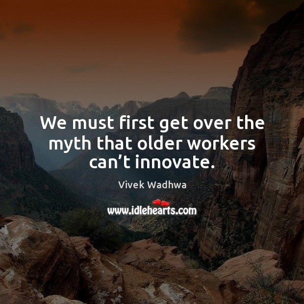 We must first get over the myth that older workers can't innovate. Vivek Wadhwa Picture Quote
