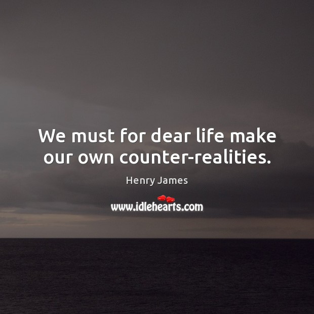 We must for dear life make our own counter-realities. Henry James Picture Quote