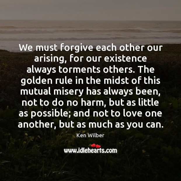 We must forgive each other our arising, for our existence always torments Ken Wilber Picture Quote