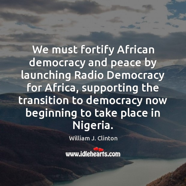 We must fortify African democracy and peace by launching Radio Democracy for William J. Clinton Picture Quote