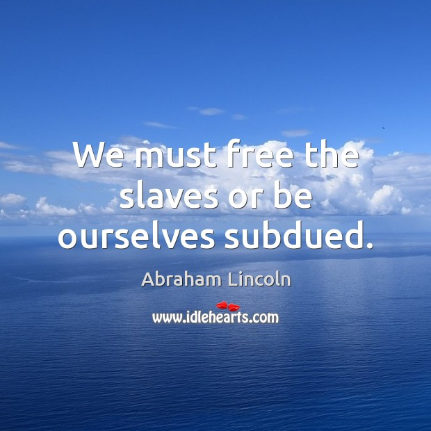 We must free the slaves or be ourselves subdued. Abraham Lincoln Picture Quote