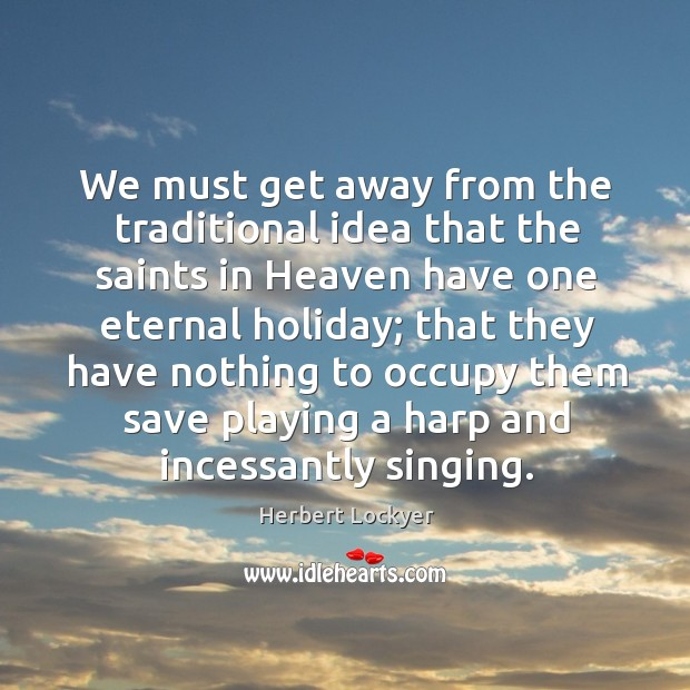 We must get away from the traditional idea that the saints in Herbert Lockyer Picture Quote