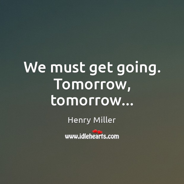 We must get going. Tomorrow, tomorrow… Image