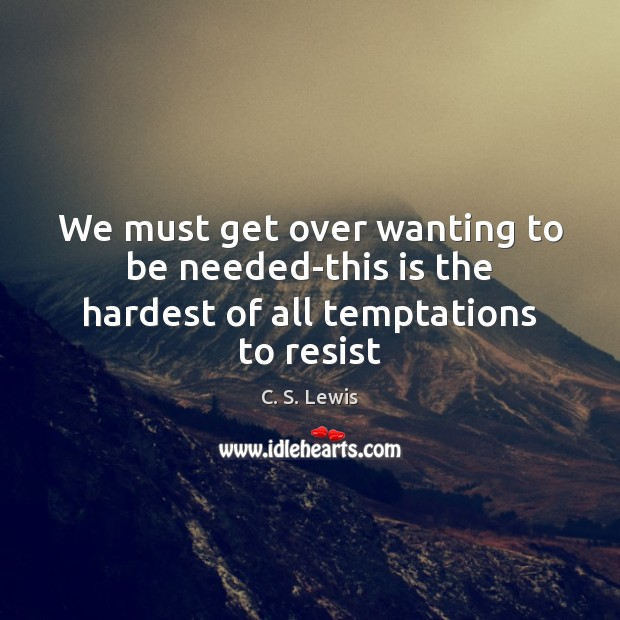 Image, We must get over wanting to be needed-this is the hardest of all temptations to resist
