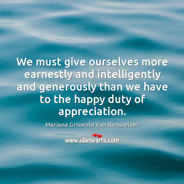 We must give ourselves more earnestly and intelligently and generously than we Mariana Griswold Van Rensselaer Picture Quote