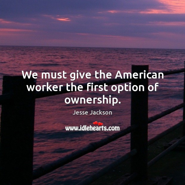 We must give the American worker the first option of ownership. Jesse Jackson Picture Quote
