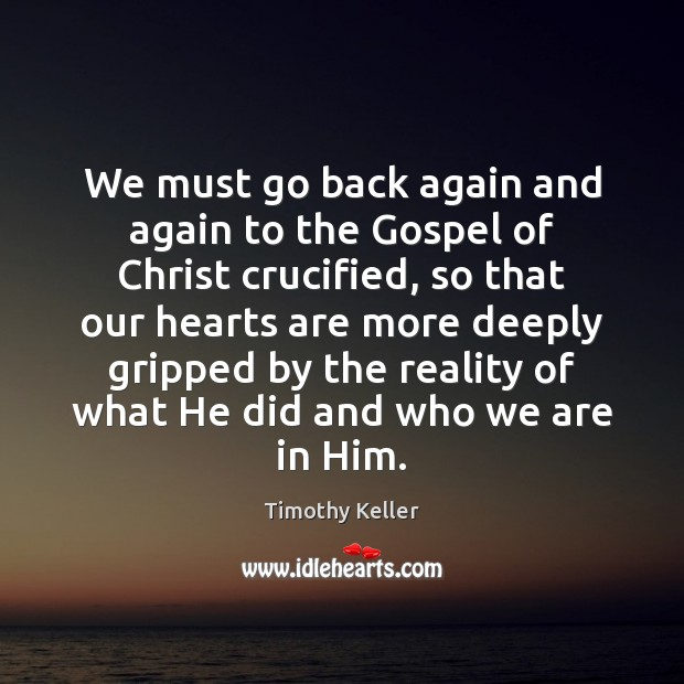 We must go back again and again to the Gospel of Christ Timothy Keller Picture Quote