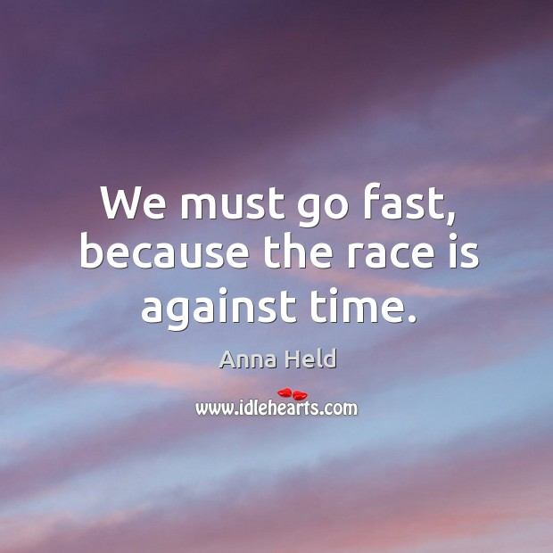 We must go fast, because the race is against time. Image