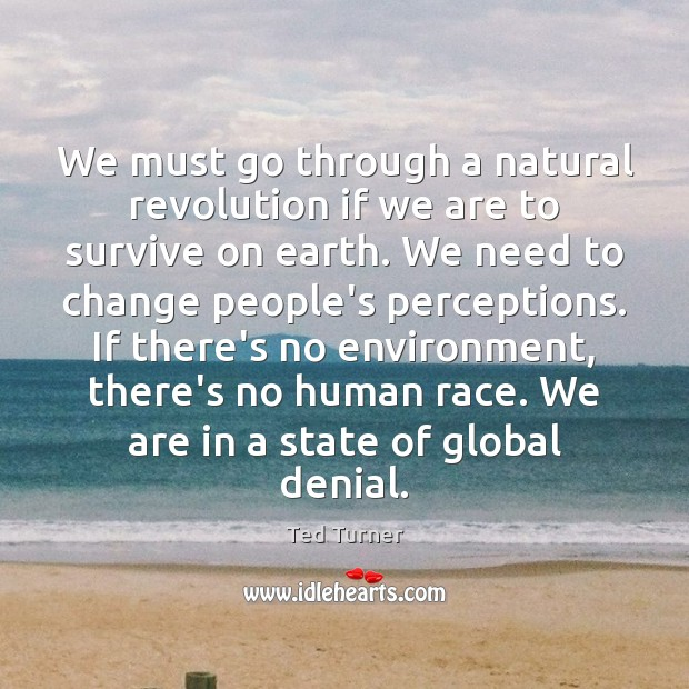 We must go through a natural revolution if we are to survive Ted Turner Picture Quote