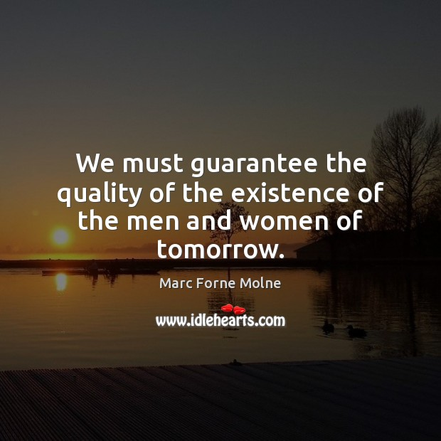 We must guarantee the quality of the existence of the men and women of tomorrow. Image