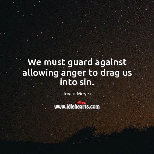 We must guard against allowing anger to drag us into sin. Image