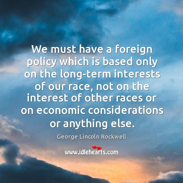 We must have a foreign policy which is based only on the long-term interests of our race Image