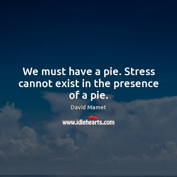 We must have a pie. Stress cannot exist in the presence of a pie. Image
