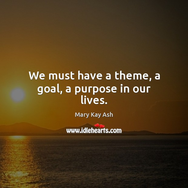We must have a theme, a goal, a purpose in our lives. Mary Kay Ash Picture Quote