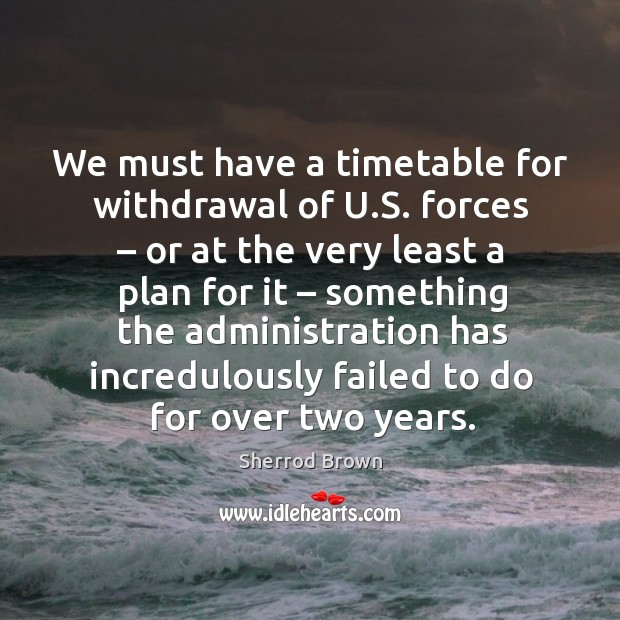 We must have a timetable for withdrawal of u.s. Forces – or at the very least Image