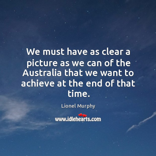 We must have as clear a picture as we can of the australia that we want to achieve at the end of that time. Lionel Murphy Picture Quote