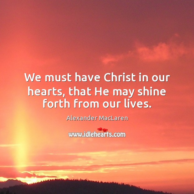 We must have Christ in our hearts, that He may shine forth from our lives. Alexander MacLaren Picture Quote
