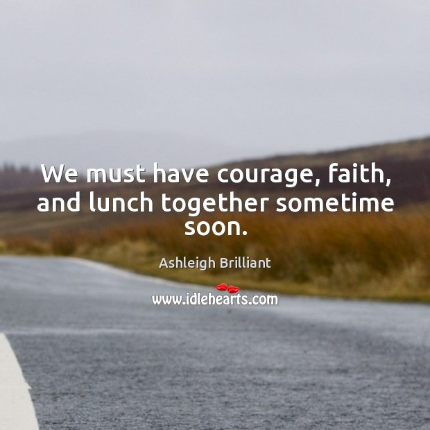 Image, We must have courage, faith, and lunch together sometime soon.