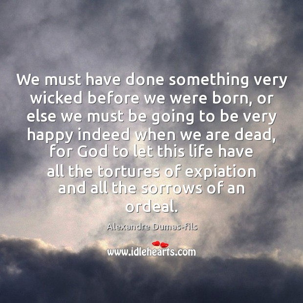Image, We must have done something very wicked before we were born, or