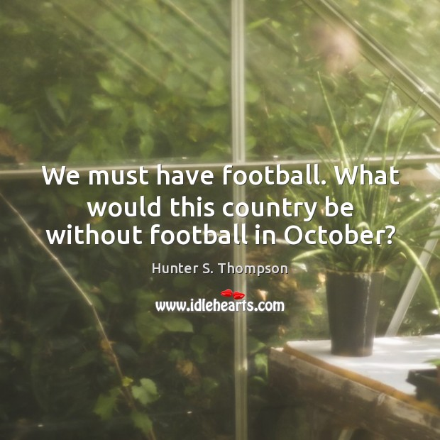 We must have football. What would this country be without football in October? Hunter S. Thompson Picture Quote