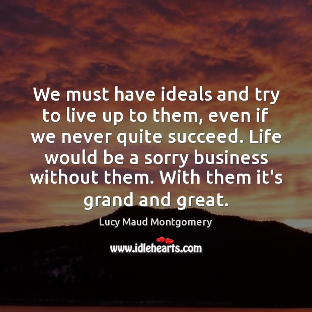 We must have ideals and try to live up to them, even Lucy Maud Montgomery Picture Quote