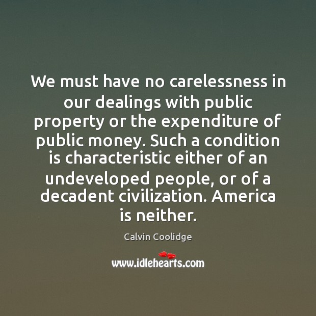 We must have no carelessness in our dealings with public property or Calvin Coolidge Picture Quote