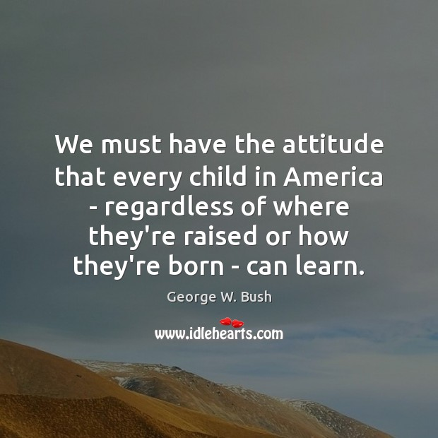 We must have the attitude that every child in America – regardless George W. Bush Picture Quote