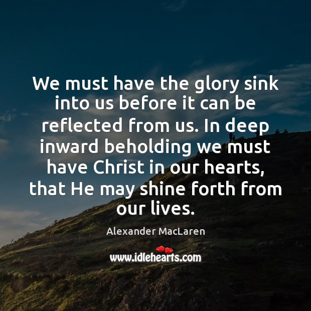 We must have the glory sink into us before it can be Alexander MacLaren Picture Quote