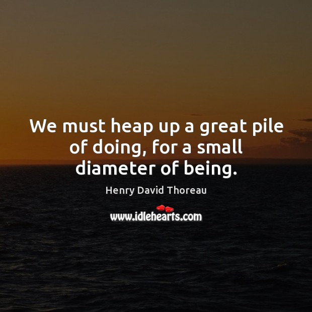 We must heap up a great pile of doing, for a small diameter of being. Image